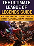 The Ultimate League Of Legends Guide: How To Become A Successful League Of Legends Player In Less Than Two Hours (Guide fo...
