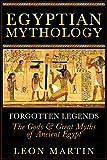 Egyptian Mythology: Forgotten Legends: The Gods & Great Myths of Ancient Egypt