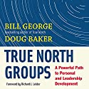 True North Groups: A Powerful Path to Personal and Leadership Development (       UNABRIDGED) by Bill George, Doug Baker Narrated by Kevin Pierce