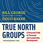 True North Groups: A Powerful Path to Personal and Leadership Development | Bill George,Doug Baker