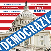Democrazy: A True Story of Weird Politics, Money, Madness, and Finger Food Audiobook by Trey Radel Narrated by Trey Radel