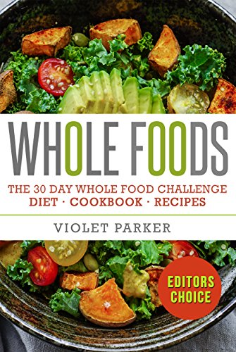 Whole Food: The 30 Day Whole Food Challenge - Whole Foods Diet - Whole Foods Cookbook - Whole Foods Recipes (Whole Foods - Clean Eating) by Violet Parker