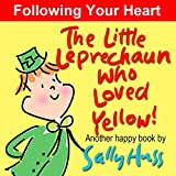 Children's Books: THE LITTLE LEPRECHAUN WHO LOVED YELLOW! (Absolutely Delightful Bedtime Story/Picture Book About Following Your Heart, for Beginner Readers, ages 2-8) (Happy Children's Series)