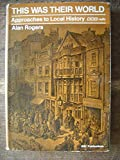 This Was Their World: Approaches to Local History (0563106387) by Alan Rogers