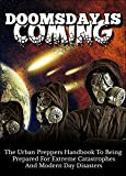 Doomsday Is Coming -   The Urban Preppers Handbook to Being Prepared For Extreme Catastrophes and Modern Day Disasters (Urban Preppers Handbook, Preparation ... Coming, Extreme Catastrophes Guide)