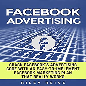 Facebook Advertising: Crack the Facebook Ad Code with an Easy-to-Implement Facebook Marketing Plan That Really Works and Reach 4000 Potential Customers Every Month Hörbuch von Riley Reive Gesprochen von: Kent Bates