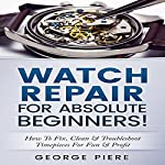 Watch Repair for Absolute Beginners!: How to Fix, Clean & Troubleshoot Timepieces for Fun & Profit   George Piere