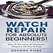 Watch Repair for Absolute Beginners!: How to Fix, Clean & Troubleshoot Timepieces for Fun & Profit Audiobook by George Piere Narrated by Jim D. Johnston