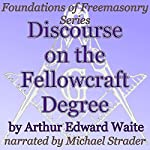 Discourse on the Fellowcraft Degree: Foundations of Freemasonry Series | Arthur Edward Waite