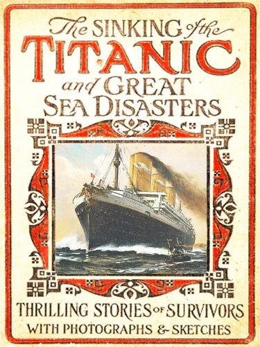 Various - 100th Anniversary of Titanic Series: The New Illustrated Sinking of the Titanic and Great Sea Disasters (Illustrated) (English Edition)