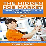 The Hidden Job Market: Vol. 1 - Great Jobs as a Merchandiser or Manufacturer's Representative: Find Unadvertised Work Fast in Any Economy | Charles J. Roberts