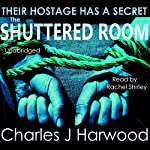 The Shuttered Room: A Disturbing Psychological Thriller of Abduction and the Dangerous Mind Game of Stockholm Syndrome | Charles J. Harwood