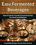 Fermented Beverage Recipes: Paleo Probiotic Friendly Fermented Drinks for Health and Wellness (The Easy Recipe)