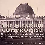 The Missouri Compromise: The History of the Political Agreement That Temporarily Staved Off Civil War |  Charles River Editors