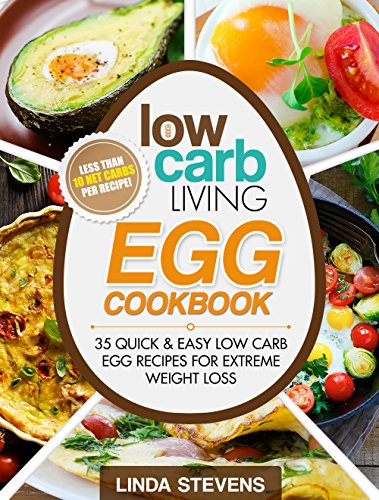 Low Carb Living Egg Cookbook: 50 Quick and Easy Low Carb Egg Recipes for Extreme Weight Loss