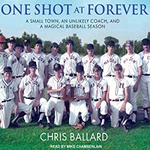 One Shot at Forever: A Small Town, an Unlikely Coach, and a Magical Baseball Season | [Chris Ballard]