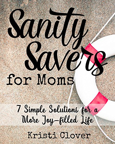 Sanity Savers for Moms: 7 Simple Solutions for a More Joy-filled Life