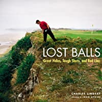 Lost Balls: Great Holes, Tough Shots, and Bad Lies