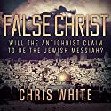 False Christ: Will the Antichrist Claim to Be the Jewish Messiah? Audiobook by Chris White Narrated by Chris White