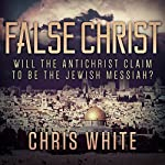 False Christ: Will the Antichrist Claim to Be the Jewish Messiah? | Chris White