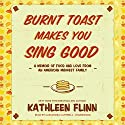 Burnt Toast Makes You Sing Good: A Memoir of Food and Love from an American Midwest Family Audiobook by Kathleen Flinn Narrated by Cassandra Campbell