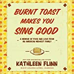 Burnt Toast Makes You Sing Good: A Memoir of Food and Love from an American Midwest Family | Kathleen Flinn