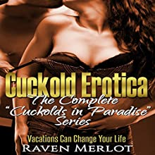Cuckold Erotica: The Complete Cuckolds in Paradise Series: Vacations Can Change Your Life Audiobook by Raven Merlot Narrated by Ruby Rivers