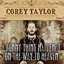 A Funny Thing Happened on the Way to Heaven: Or, How I Made Peace with the Paranormal and Stigmatized Zealots and Cynics in the Process Audiobook by Corey Taylor Narrated by Corey Taylor