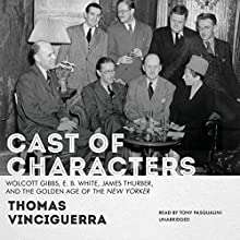 Cast of Characters: Wolcott Gibbs, E. B. White, James Thurber, and the Golden Age of the New Yorker (       UNABRIDGED) by Thomas Vinciguerra Narrated by Tony Pasqualini