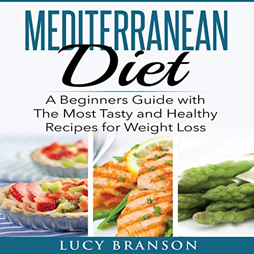 Mediterranean Diet: A Beginners Guide with the Most Tasty and Healthy Recipes for Weight Loss by Lucy Branson