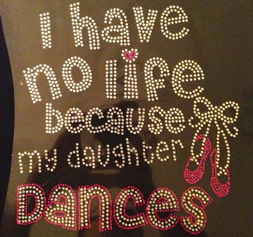 I have No life my daughter Dances Rhinestone Transfer coupons 2015