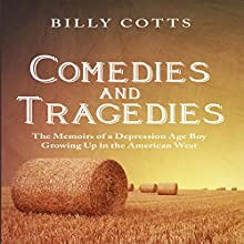 Comedies and Tragedies: The Memoirs of a Depression Age Boy Growing Up in the American West (       UNABRIDGED) by Billy Cotts Narrated by Chuck Ithor Raagas