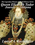 Queen Elizabeth Tudor: Journey to Gloriana (The Legendary Women of World History Book 4)