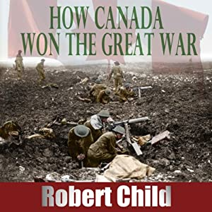 How Canada Won the Great War | [Robert Child]