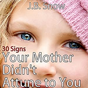 30 Signs Your Mother Didn't Attune to You: The Emotionally Absent Mother Audiobook