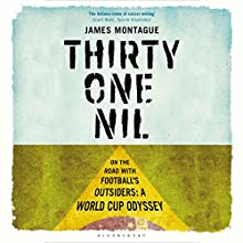 Thirty-One Nil: On the Road with Football's Outsiders: A World Cup Odyssey (       UNABRIDGED) by James Montague Narrated by Julian Elfer