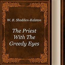 W. R. Shedden-Ralston: The Priest with the Greedy Eyes (       UNABRIDGED) by W. R. Sedden-Ralston Narrated by Anastasia Bertollo
