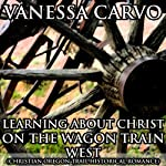 Learning About Christ on the Wagon Train West: Christian Oregon Trail Historical Romance | Vanessa Carvo