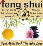 Feng Shui: A Feng Shui Quick Guide Book That Makes Sense - Discover How To Bring Harmony and Balance of Feng Shui To Your Home and Office (Feng Shui Home, Feng Shui Clutter, Feng Shui Books)
