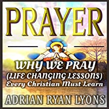 Prayer: Why We Pray: Life Changing Lessons Every Christian Must Learn Audiobook by Adrian Ryan Lyons Narrated by Dan Carroll