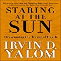 Staring at the Sun: Overcoming the Terror of Death (       UNABRIDGED) by Irvin D. Yalom Narrated by Gregory Gorton