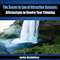 The Secret to Law of Attraction Success: Affirmations to Rewire Your Thinking (       UNABRIDGED) by John Robbins Narrated by Michael Griffith