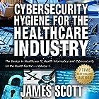 Cybersecurity Hygiene for the Healthcare Industry: The Basics in Healthcare IT, Health Informatics and Cybersecurity for the Health Sector, Volume 1 (       ungekürzt) von James Scott Gesprochen von: Kelly Rhodes