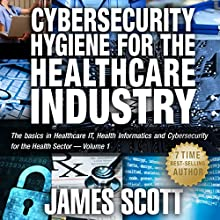 Cybersecurity Hygiene for the Healthcare Industry: The Basics in Healthcare IT, Health Informatics and Cybersecurity for the Health Sector, Volume 1 (       UNABRIDGED) by James Scott Narrated by Kelly Rhodes