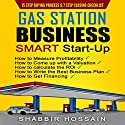 Gas Station Business Smart Start-Up: How to Measure Profitability, How to Come up with a Valuation, How to Calculate the Roi, How to Write the Best Business Plan, How to Get Financing Audiobook by Shabbir Hossain Narrated by Randal Schaffer