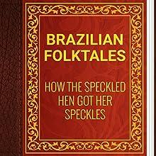 Brazilian Folktales: How the Speckled Hen Got Her Speckles (       UNABRIDGED) by Elsie Spicer Eells Narrated by Anastasia Bertollo