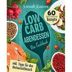 Low Carb Abendessen: Das Kochbuch mit 60 einfachen und leckeren Rezepten (fast) ohne Kohle