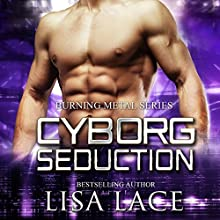 Cyborg Seduction: Burning Metal, Book 3 Audiobook by Lisa Lace Narrated by Michael Pauley
