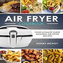 Air Fryer Cookbook: Your Ultimate Guide to Amazing Air Fryer Recipes Audiobook by Ashley McKoy Narrated by Vanessa Moyen