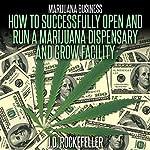 Marijuana Business: How to Open and Successfully Run a Marijuana Dispensary and Grow Facility | J.D. Rockefeller